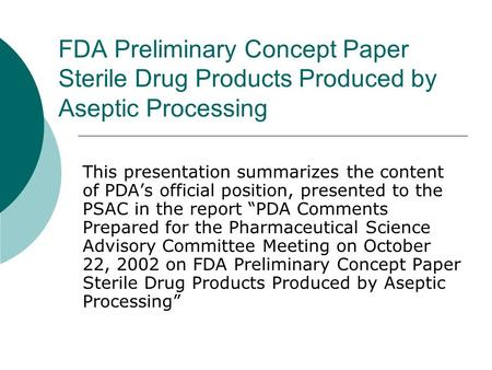 FDA Preliminary Concept Paper Sterile Drug Products Produced by Aseptic Processing This presentation summarizes the content of PDA's official position,
