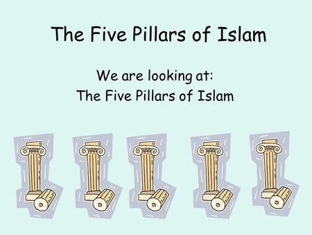 The Five Pillars of Islam We are looking at: The Five Pillars of Islam.