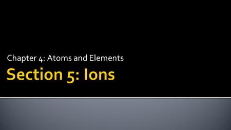 Chapter 4: Atoms and Elements.  Determine ion charge from numbers of protons and electrons.  Determine the number of protons and electrons in an ion.