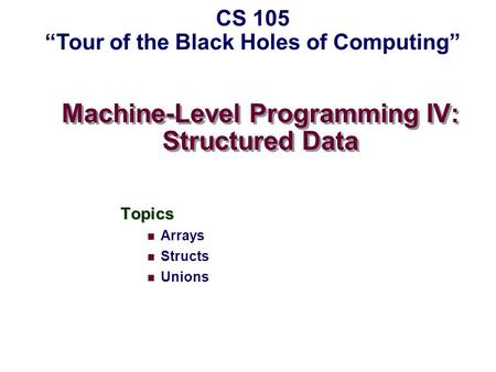"Machine-Level Programming IV: Structured Data Topics Arrays Structs Unions CS 105 ""Tour of the Black Holes of Computing"""