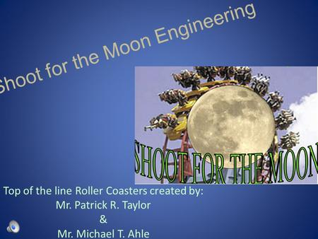 Top of the line Roller Coasters created by: Mr. Patrick R. Taylor & Mr. Michael T. Ahle.