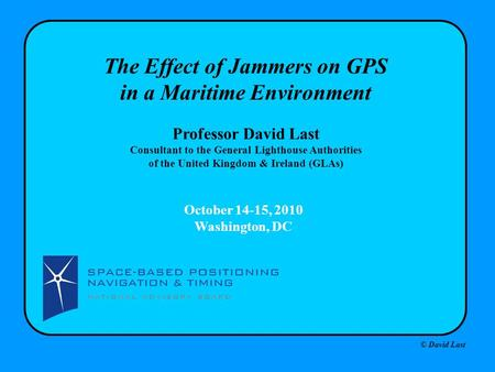 © David Last October 14-15, 2010 Washington, DC The Effect of Jammers on GPS in a Maritime Environment Professor David Last Consultant to the General Lighthouse.