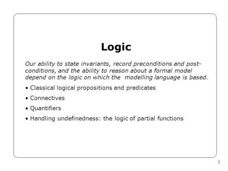 1 Logic Our ability to state invariants, record preconditions and post- conditions, and the ability to reason about a formal model depend on the logic.