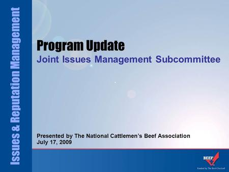 Issues & Reputation Management Program Update Joint Issues Management Subcommittee Presented by The National Cattlemen's Beef Association July 17, 2009.