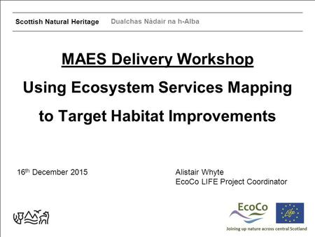 Scottish Natural Heritage Dualchas Nàdair na h-Alba MAES Delivery Workshop Using Ecosystem Services Mapping to Target Habitat Improvements 16 th December.