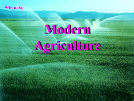 Modern Agriculture ● Reading Teaching Aims: 1. Enable the students to learn sth. about modern agriculture from the text. 2. Get the students to have.