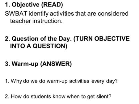 1. Objective (READ) SWBAT identify activities that are considered teacher instruction. 2. Question of the Day. (TURN OBJECTIVE INTO A QUESTION) 3. Warm-up.