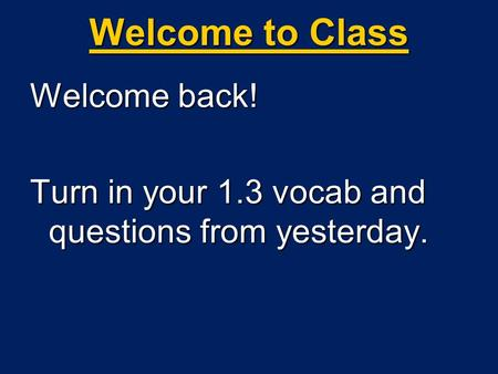 Welcome to Class Welcome back! Turn in your 1.3 vocab and questions from yesterday.