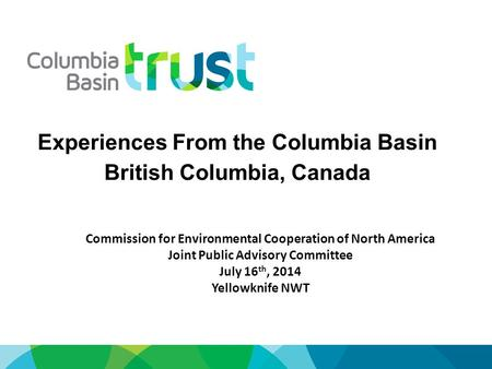 Experiences From the Columbia Basin British Columbia, Canada Commission for Environmental Cooperation of North America Joint Public Advisory Committee.