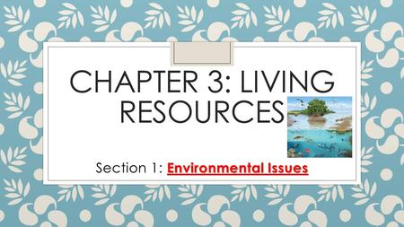 CHAPTER 3: LIVING RESOURCES Environmental Issues Section 1: Environmental Issues.