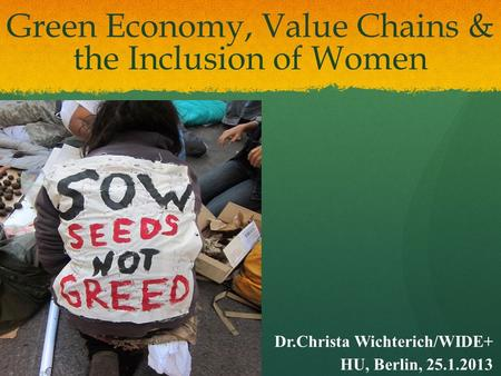 Green Economy, Value Chains & the Inclusion of Women Dr.Christa Wichterich/WIDE+ HU, Berlin, 25.1.2013.