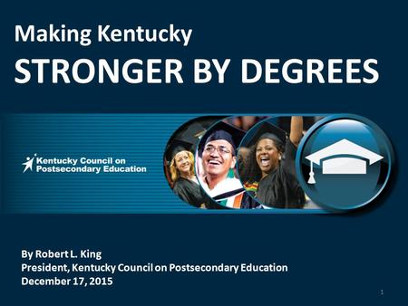 By Robert L. King President, Kentucky Council on Postsecondary Education December 17, 2015 Making Kentucky STRONGER BY DEGREES 1.