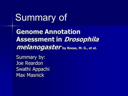 Genome Annotation Assessment in Drosophila melanogaster by Reese, M. G., et al. Summary by: Joe Reardon Swathi Appachi Max Masnick Summary of.