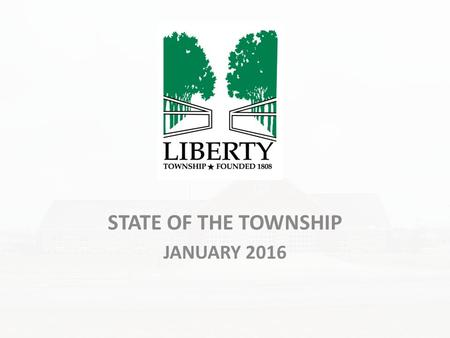 STATE OF THE TOWNSHIP JANUARY 2016. About the Township Population 2014 – 28,102* – 15,673 (Liberty Township) – 12,429 (City of Powell) *Mid-Ohio Regional.