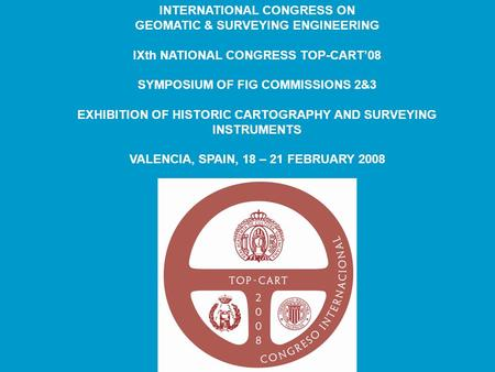 INTERNATIONAL CONGRESS ON GEOMATIC & SURVEYING ENGINEERING IXth NATIONAL CONGRESS TOP-CART'08 SYMPOSIUM OF FIG COMMISSIONS 2&3 EXHIBITION OF HISTORIC CARTOGRAPHY.
