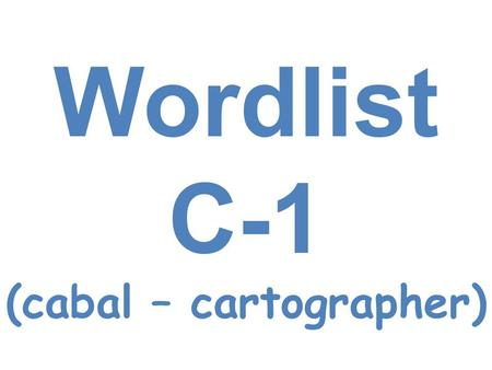Wordlist C-1 (cabal – cartographer). cabal Small group <strong>of</strong> persons secretly united to promote their own interests The police arrested a cabal who was planning.