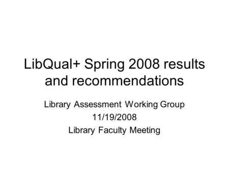 LibQual+ Spring 2008 results and recommendations Library Assessment Working Group 11/19/2008 Library Faculty Meeting.