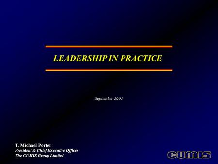 LEADERSHIP IN PRACTICE T. Michael Porter President & Chief Executive Officer The CUMIS Group Limited September 2001.