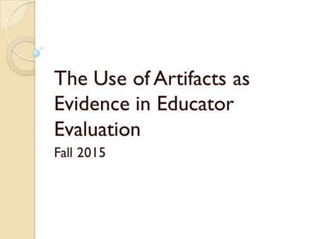 The Use of Artifacts as Evidence in Educator Evaluation Fall 2015.