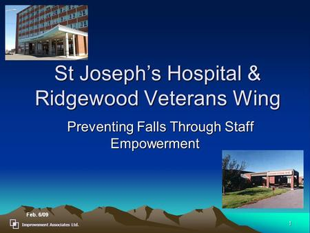 Improvement Associates Ltd. 1 St Joseph's Hospital & Ridgewood Veterans Wing Preventing Falls Through Staff Empowerment Preventing Falls Through Staff.