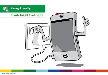 Switch-Off Fortnight www.jointhepod.org. Let's see how another school is 'Switching Off!'