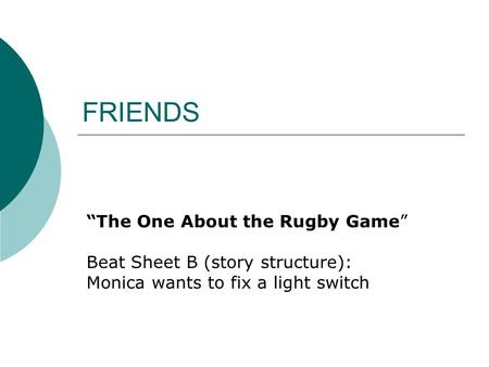 "FRIENDS ""The One About the Rugby Game"" Beat Sheet B (story structure): Monica wants to fix a light switch."