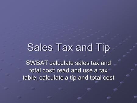 Sales Tax and Tip SWBAT calculate sales tax and total cost; read and use a tax table; calculate a tip and total cost.