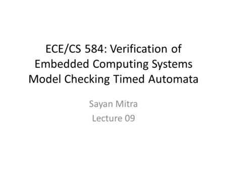 ECE/CS 584: Verification of Embedded Computing Systems Model Checking Timed Automata Sayan Mitra Lecture 09.