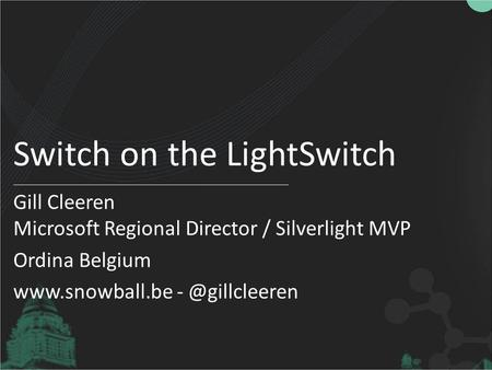 Switch on the LightSwitch Gill Cleeren Microsoft Regional Director / Silverlight MVP Ordina Belgium