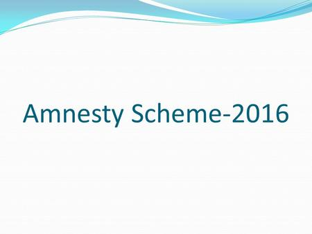 Amnesty Scheme-2016. Operative Period This Scheme has come into force from 21 st January, 2016 and It shall remain in force up to 15 th March, 2016.