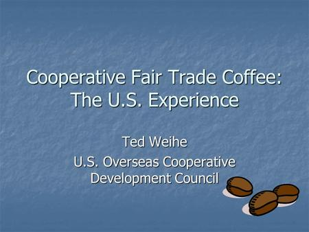 Cooperative Fair Trade Coffee: The U.S. Experience Ted Weihe U.S. Overseas Cooperative Development Council.