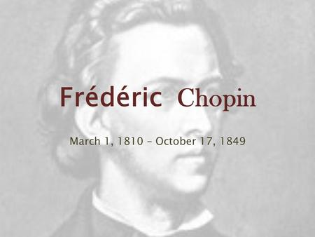 Frédéric Chopin March 1, 1810 – October 17, 1849.
