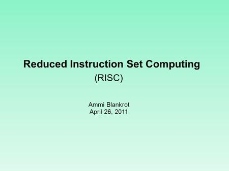 Reduced Instruction Set Computing Ammi Blankrot April 26, 2011 (RISC)