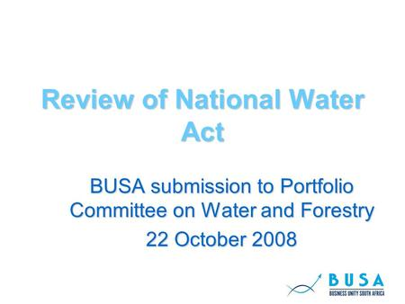Review of National Water Act BUSA submission to Portfolio Committee on Water and Forestry 22 October 2008.