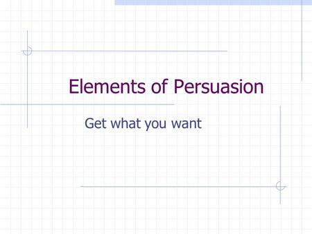 Elements of Persuasion Get what you want. Elements of Persuasion Base your opinions on facts Clarify your position Form at least three distinct arguments.