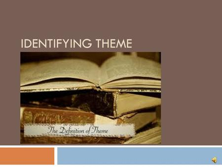 IDENTIFYING THEME Learning Objectives  At the end of this Module, you'll be able to:  Tell the difference between the topic of a story and the theme.