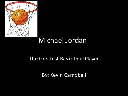 Michael Jordan The Greatest Basketball Player By: Kevin Campbell.