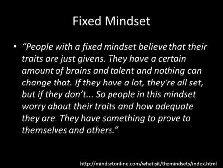 "Fixed Mindset ""People with a fixed mindset believe that their traits are just givens. They have a certain amount of brains and talent and nothing can change."