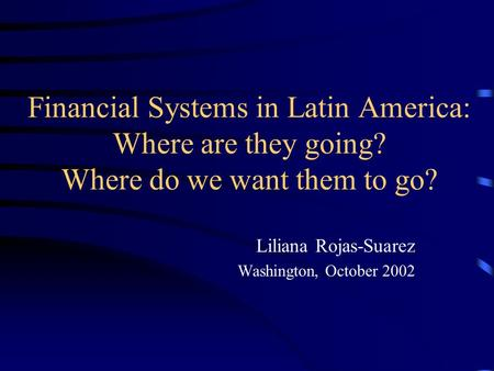 Financial Systems in Latin America: Where are they going? Where do we want them to go? Liliana Rojas-Suarez Washington, October 2002.