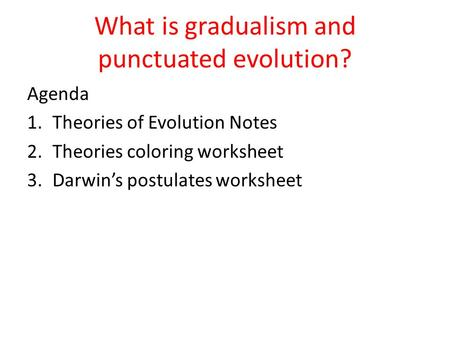 What is gradualism and punctuated evolution? Agenda 1.Theories of Evolution Notes 2.Theories coloring worksheet 3.Darwin's postulates worksheet.