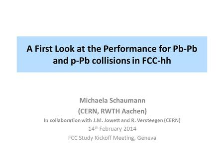 A First Look at the Performance for Pb-Pb and p-Pb collisions in FCC-hh Michaela Schaumann (CERN, RWTH Aachen) In collaboration with J.M. Jowett and R.