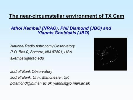 The near-circumstellar environment of TX Cam Athol Kemball (NRAO), Phil Diamond (JBO) and Yiannis Gonidakis (JBO) National Radio Astronomy Observatory.