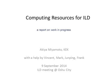 Computing Resources for ILD Akiya Miyamoto, KEK with a help by Vincent, Mark, Junping, Frank 9 September 2014 ILD Oshu City a report on work.