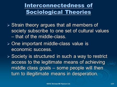 Interconnectedness of Sociological Theories  Strain theory argues that all members of society subscribe to one set of cultural values – that of the middle-class.