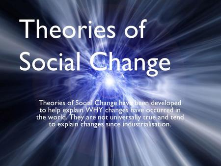 Theories of Social Change Theories of Social Change have been developed to help explain WHY changes have occurred in the world. They are not universally.