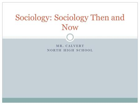 MR. CALVERT NORTH HIGH SCHOOL Sociology: Sociology Then and Now.