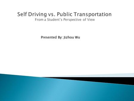 Presented By: Jizhou Wu.  Traffic causes inconvenience to students  Driving consumes fuel energy and money  Driving causes environment issues  Driving.