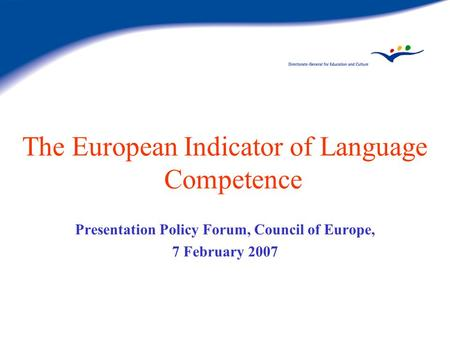 The European Indicator of Language Competence Presentation Policy Forum, Council of Europe, 7 February 2007.