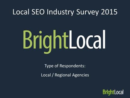 Local SEO Industry Survey 2015 Type of Respondents: Local / Regional Agencies.