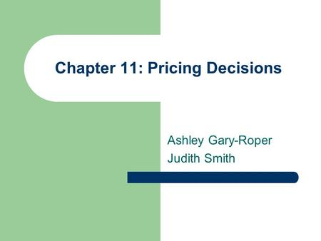 Chapter 11: Pricing Decisions Ashley Gary-Roper Judith Smith.
